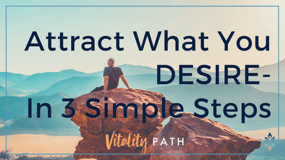Attract What You DESIRE-In 3 Simple Steps